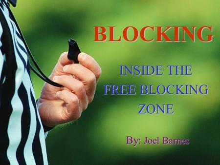 BLOCKING INSIDE THE FREE BLOCKING ZONE By : Joel Barnes.