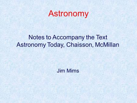 Astronomy Notes to Accompany the Text Astronomy Today, Chaisson, McMillan Jim Mims.