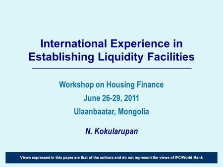 International Experience in Establishing Liquidity Facilities N. Kokularupan Views expressed in this paper are that of the authors and do not represent.