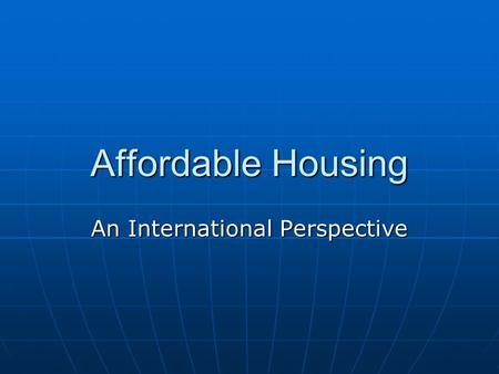 Affordable Housing An International Perspective. Crisis Impact Prior to financial crisis, business models followed to reach affordable housing segment.