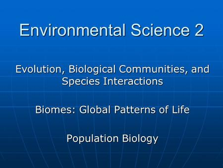 Evolution, Biological Communities, and Species Interactions Biomes: Global Patterns of Life Population Biology Environmental Science 2.