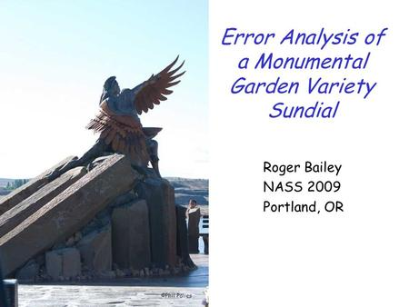 Error Analysis of a Monumental Garden Variety Sundial Roger Bailey NASS 2009 Portland, OR ©Phil Palies.