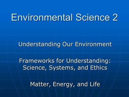 Understanding Our Environment Frameworks for Understanding: Science, Systems, and Ethics Matter, Energy, and Life Environmental Science 2.