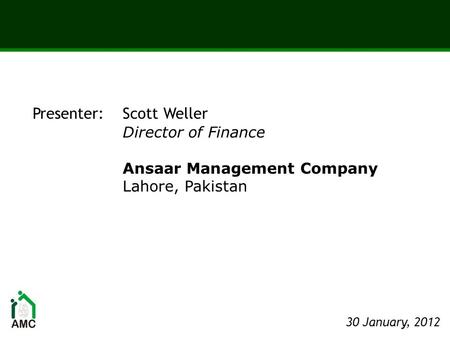 Presenter: Scott Weller Director of Finance Ansaar Management Company Lahore, Pakistan 30 January, 2012.