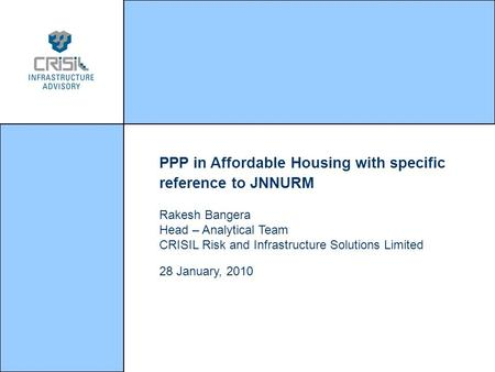 PPP in Affordable Housing with specific reference to JNNURM Rakesh Bangera Head – Analytical Team CRISIL Risk and Infrastructure Solutions Limited 28 January,