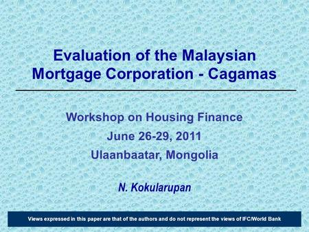 Evaluation of the Malaysian Mortgage Corporation - Cagamas N. Kokularupan Views expressed in this paper are that of the authors and do not represent the.