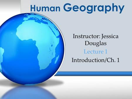 Human Geography Instructor: Jessica Douglas Lecture 1 Introduction/Ch. 1.