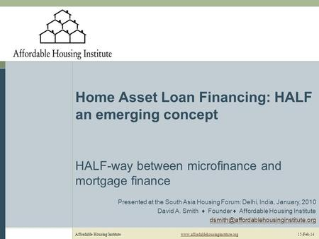 Affordable Housing Institutewww.affordablehousinginstitute.org 15-Feb-14www.affordablehousinginstitute.org Home Asset Loan Financing: HALF an emerging.