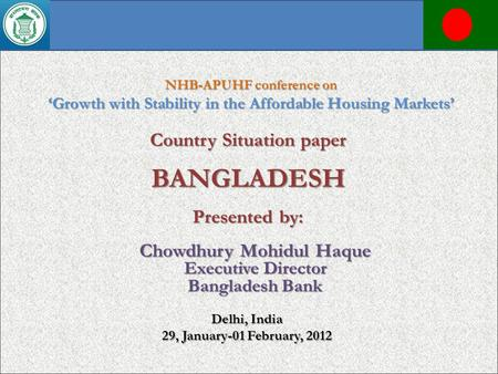 Country Situation paper BANGLADESH Presented by: NHB-APUHF conference on Growth with Stability in the Affordable Housing Markets Delhi, India 29, January-01.