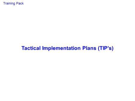 Tactical Implementation Plans (TIPs) Training Pack.