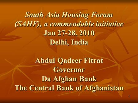 1 South Asia Housing Forum (SAHF), a commendable initiative Jan 27-28, 2010 Delhi, India Abdul Qadeer Fitrat Governor Da Afghan Bank The Central Bank of.