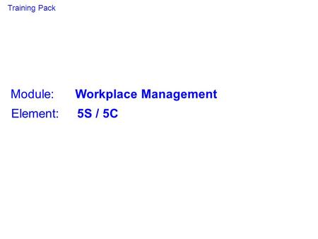 Module: Workplace Management Element: 5S / 5C Training Pack.