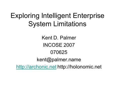 Exploring Intelligent Enterprise System Limitations Kent D. Palmer INCOSE 2007 070625