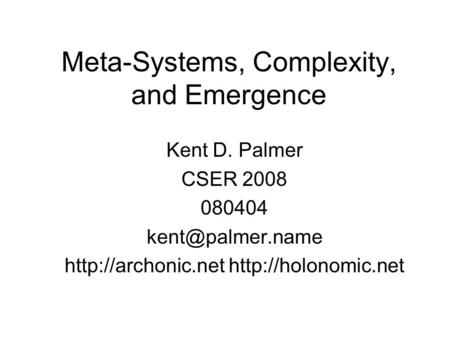 Meta-Systems, Complexity, and Emergence Kent D. Palmer CSER 2008 080404