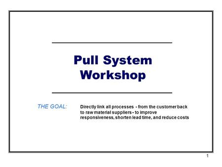 Pull System Workshop THE GOAL:	Directly link all processes - from the customer back to raw material suppliers - to improve responsiveness, shorten lead.