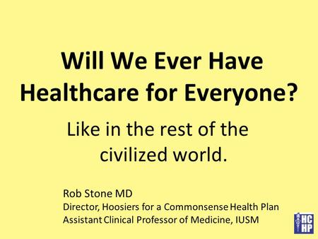 Will We Ever Have Healthcare for Everyone? Like in the rest of the civilized world. Rob Stone MD Director, Hoosiers for a Commonsense Health Plan Assistant.