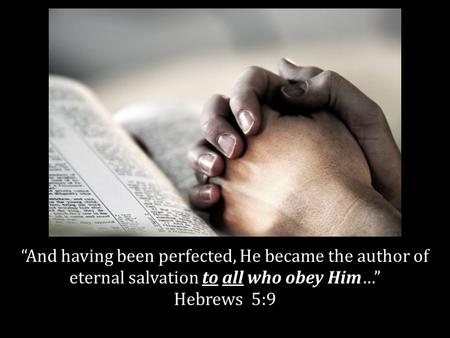 And having been perfected, He became the author of eternal salvation to all who obey Him… Hebrews 5:9.