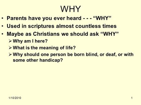 1/10/20101 WHY Parents have you ever heard - - - WHY Used in scriptures almost countless times Maybe as Christians we should ask WHY Why am I here? What.