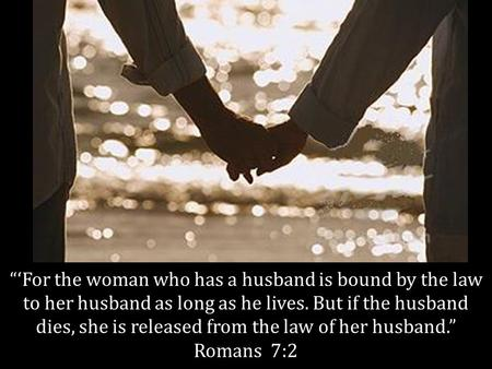 """'For the woman who has a husband is bound by the law to her husband as long as he lives. But if the husband dies, she is released from the law of her."