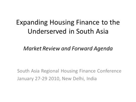 Expanding Housing Finance to the Underserved in South Asia Market Review and Forward Agenda South Asia Regional Housing Finance Conference January 27-29.