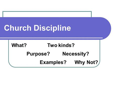 Church Discipline What? Purpose? Examples? Two kinds? Necessity? Why Not?