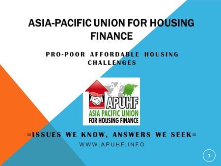 ASIA-PACIFIC UNION FOR HOUSING FINANCE PRO-POOR AFFORDABLE HOUSING CHALLENGES =ISSUES WE KNOW, ANSWERS WE SEEK= WWW.APUHF.INFO 1.