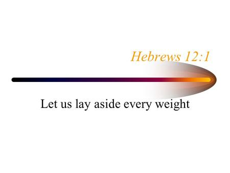 Hebrews 12:1 Let us lay aside every weight. Hebrews 12:1 Therefore, since we are surrounded by so great a cloud of witnesses, let us also lay aside every.
