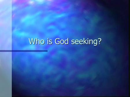 Who is God seeking?. What do people seek? n This time of year, people are thinking about looking for presents. n People look for things for themselves.