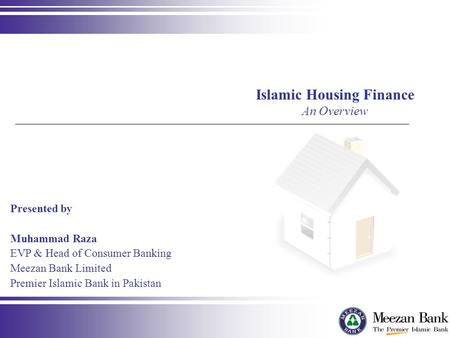 Presented by Muhammad Raza EVP & Head of Consumer Banking Meezan Bank Limited Premier Islamic Bank in Pakistan Islamic Housing Finance An Overview.