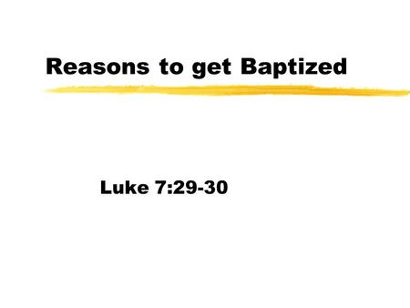 Reasons to get Baptized Luke 7:29-30. Opinions abound zBaptism is just an outward sign of being saved. zIt doesnt mean immersion zIt means holy spirit.