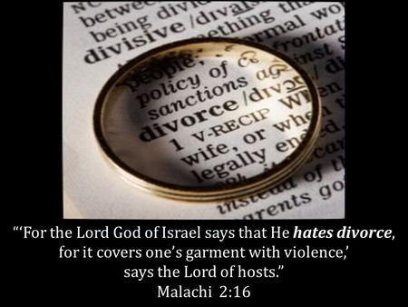 For the Lord God of Israel says that He hates divorce, for it covers ones garment with violence, says the Lord of hosts. Malachi 2:16.