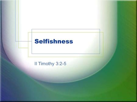 Selfishness II Timothy 3:2-5. Selfish »Only addressed directly one time. (II Timothy 3:2) »But attitudes of people and examples found throughout. »Bible.