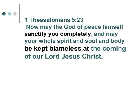 1 Thessalonians 5:23 Now may the God of peace himself sanctify you completely, and may your whole spirit and soul and body be kept blameless at the coming.