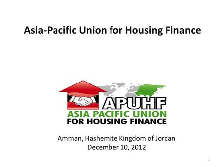 Asia-Pacific Union for Housing Finance =Issues we Know, Answers we Seek= www.apuhf.info 1 Amman, Hashemite Kingdom of Jordan December 10, 2012.