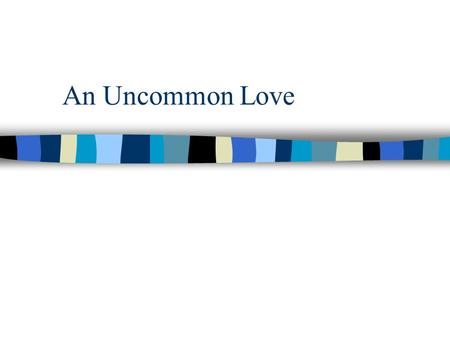 An Uncommon Love. From beginning God has required us to Love n In OT God commands this of the Jews: Deuteronomy 10:12 And now, Israel, what does the LORD.