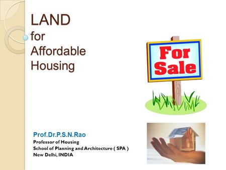 LAND for Affordable Housing Prof.Dr.P.S.N.Rao Professor of Housing School of Planning and Architecture ( SPA ) New Delhi, INDIA.
