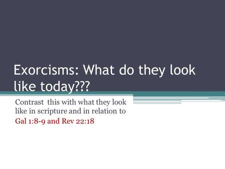 Exorcisms: What do they look like today??? Contrast this with what they look like in scripture and in relation to Gal 1:8-9 and Rev 22:18.