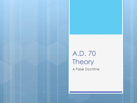 A.D. 70 Theory A False Doctrine. A.D. 70 Theory Names A.D. 70 Theory Realized Eschatology Hyper-preterism Max-Kingism Transmillenialism.