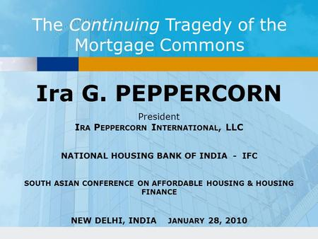 The Continuing Tragedy of the Mortgage Commons Ira G. PEPPERCORN President I RA P EPPERCORN I NTERNATIONAL, LLC NATIONAL HOUSING BANK OF INDIA - IFC SOUTH.