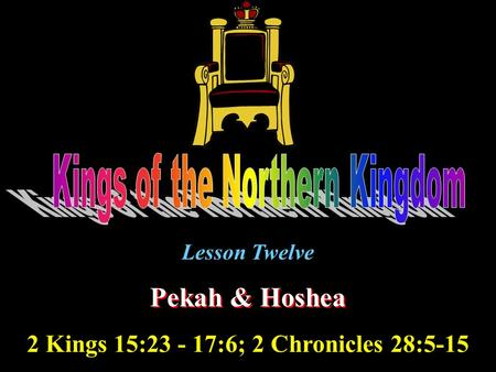Lesson Twelve Pekah & Hoshea 2 Kings 15:23 - 17:6; 2 Chronicles 28:5-15.