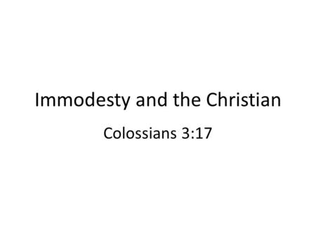 Immodesty and the Christian Colossians 3:17. Immodesty and the Christian A difficult subject to discuss objectively A Bible subject, needing reverent.