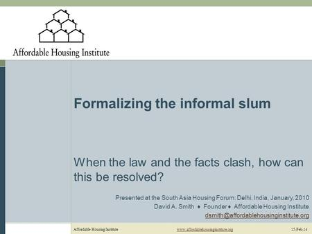 Affordable Housing Institutewww.affordablehousinginstitute.org 15-Feb-14www.affordablehousinginstitute.org Formalizing the informal slum When the law and.