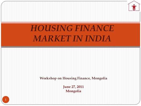 HOUSING FINANCE MARKET IN INDIA 1 Workshop on Housing Finance, Mongolia June 27, 2011 Mongolia.