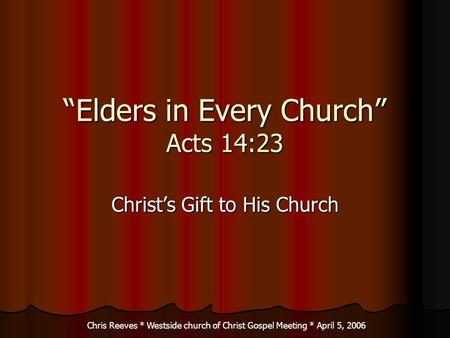 Elders in Every Church Acts 14:23 Christs Gift to His Church Chris Reeves * Westside church of Christ Gospel Meeting * April 5, 2006.