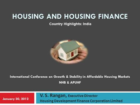 HOUSING AND HOUSING FINANCE International Conference on Growth & Stability in Affordable Housing Markets NHB & APUHF V. S. Rangan, Executive Director Housing.