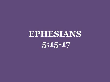 EPHESIANS 5:15-17. Redeeming The Time Ephesians 5:15-17 N.T. Greek used two specific words to deal with the concepts inherent in time Chronos -- …a space.
