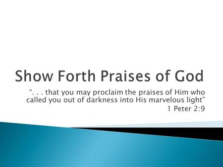 ... that you may proclaim the praises of Him who called you out of darkness into His marvelous light 1 Peter 2:9.
