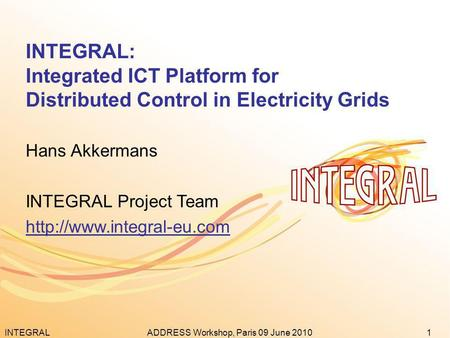 INTEGRAL1ADDRESS Workshop, Paris 09 June 2010 INTEGRAL: Integrated ICT Platform for Distributed Control in Electricity Grids Hans Akkermans INTEGRAL Project.