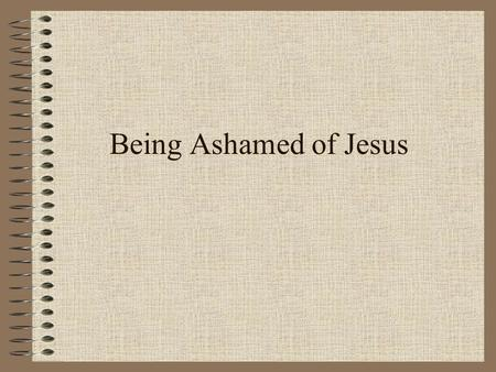 Being Ashamed of Jesus. Mark 8:38 For whoever is ashamed of Me and My words in this adulterous and sinful generation, of him the Son of Man also will.