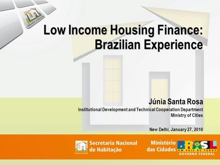 Low Income Housing Finance: Brazilian Experience Júnia Santa Rosa Institutional Development and Technical Cooperation Department Ministry of Cities New.